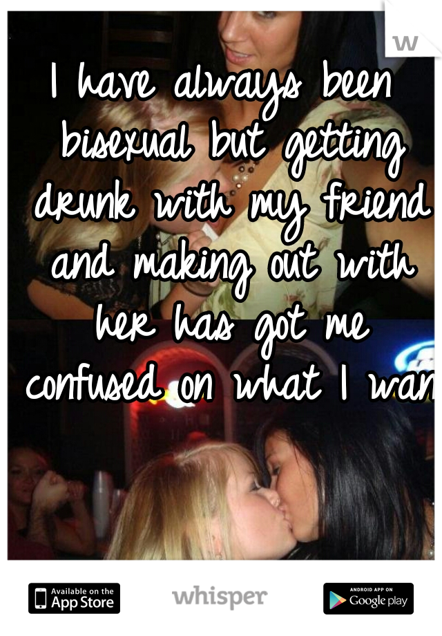 I have always been bisexual but getting drunk with my friend and making out with her has got me confused on what I want