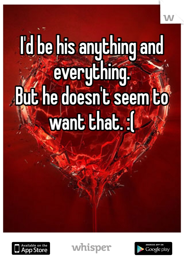 I'd be his anything and everything.  But he doesn't seem to want that. :(