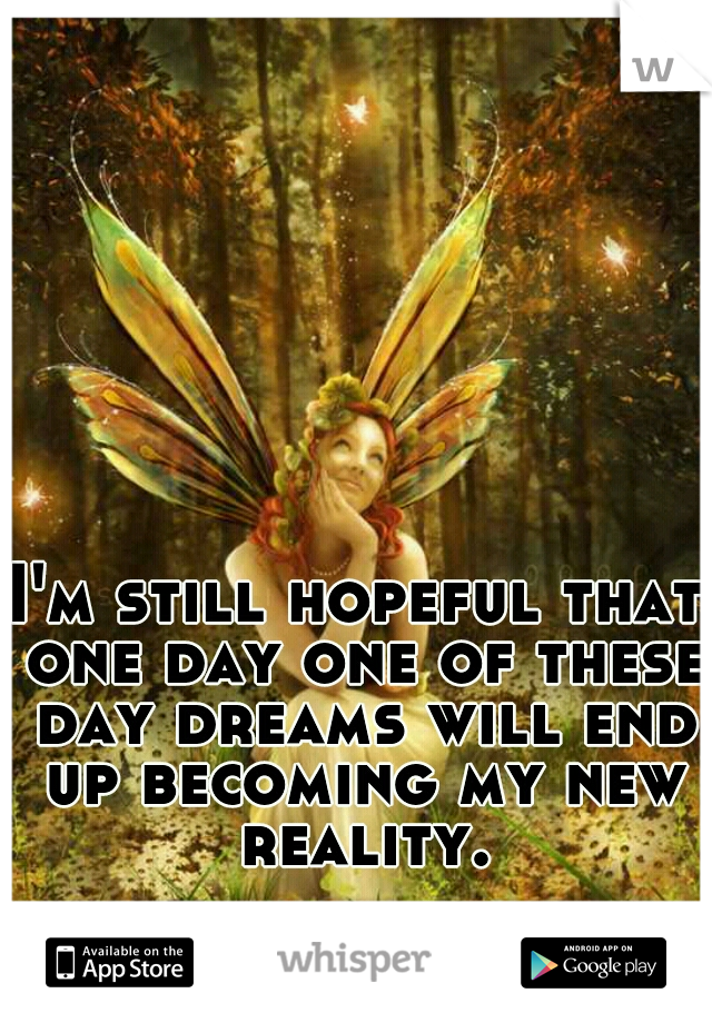 I'm still hopeful that one day one of these day dreams will end up becoming my new reality.