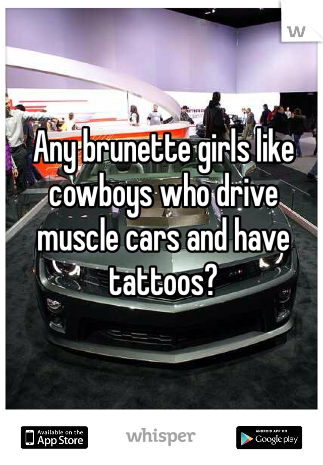 Any brunette girls like cowboys who drive muscle cars and have tattoos?