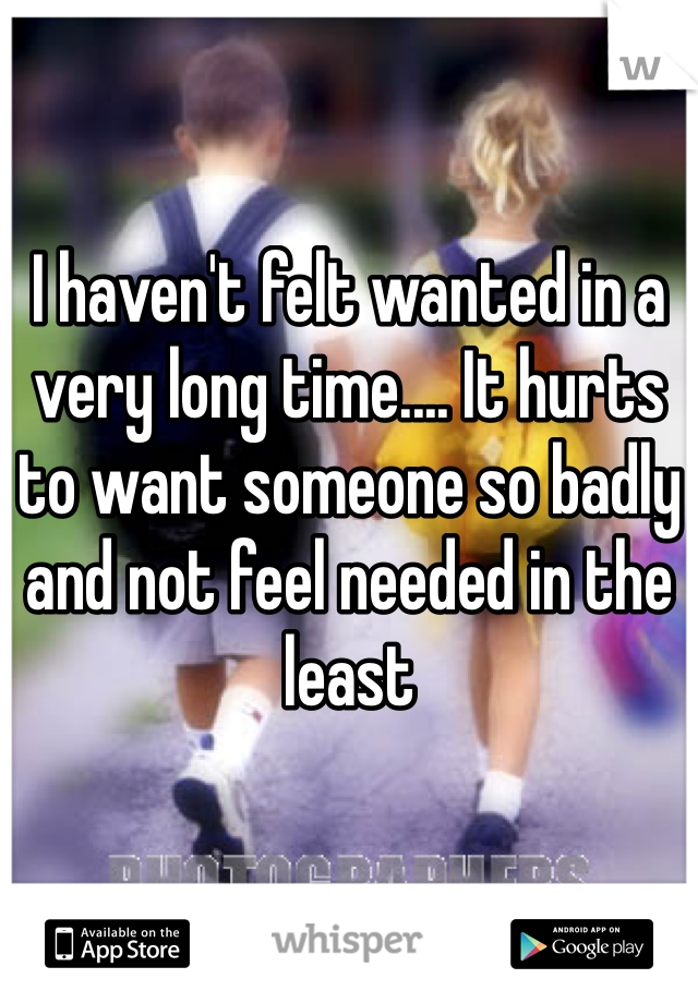 I haven't felt wanted in a very long time.... It hurts to want someone so badly and not feel needed in the least