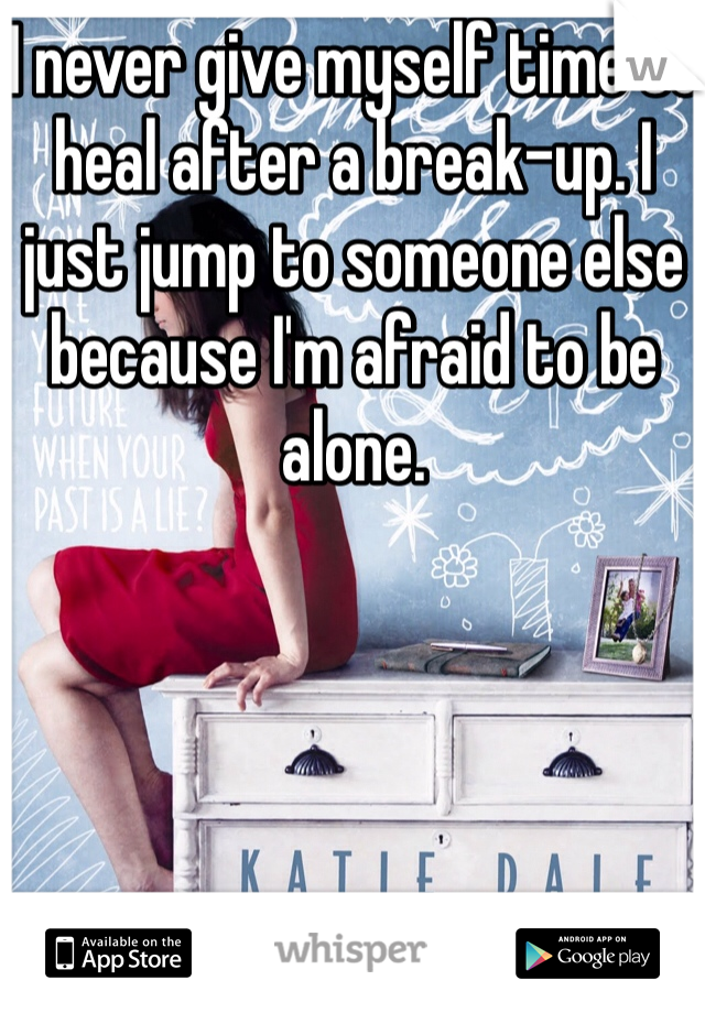 I never give myself time to heal after a break-up. I just jump to someone else because I'm afraid to be alone.