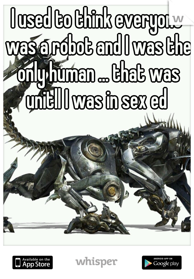 I used to think everyone was a robot and I was the only human ... that was unitll I was in sex ed