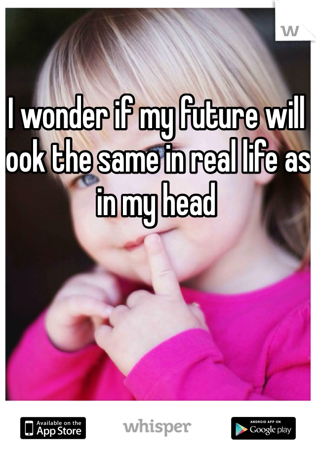 I wonder if my future will look the same in real life as in my head