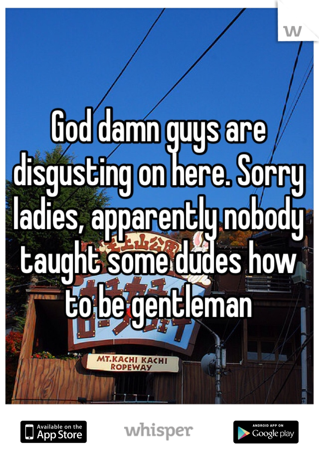 God damn guys are disgusting on here. Sorry ladies, apparently nobody taught some dudes how to be gentleman