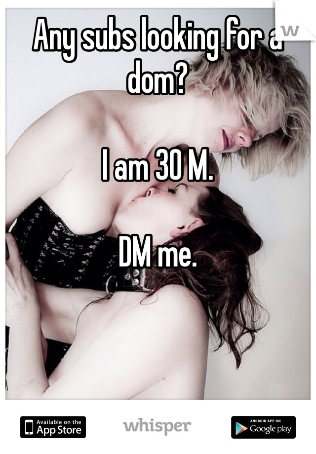 Any subs looking for a dom?  I am 30 M.  DM me.