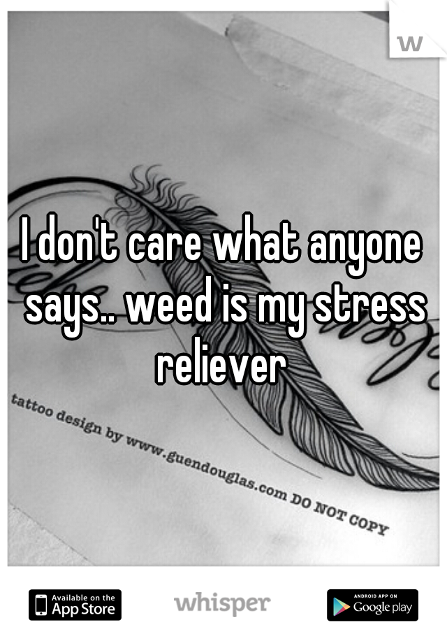 I don't care what anyone says.. weed is my stress reliever