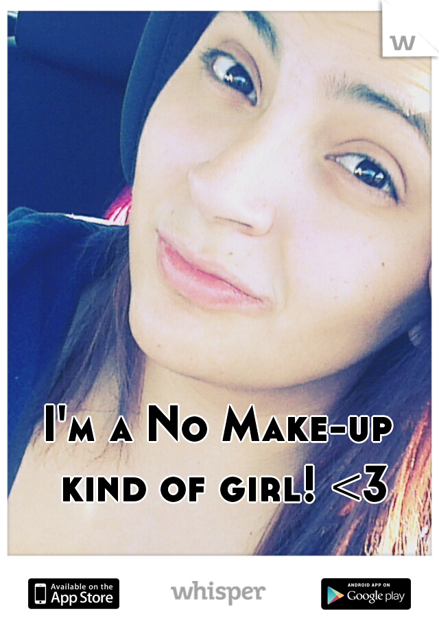I'm a No Make-up kind of girl! <3