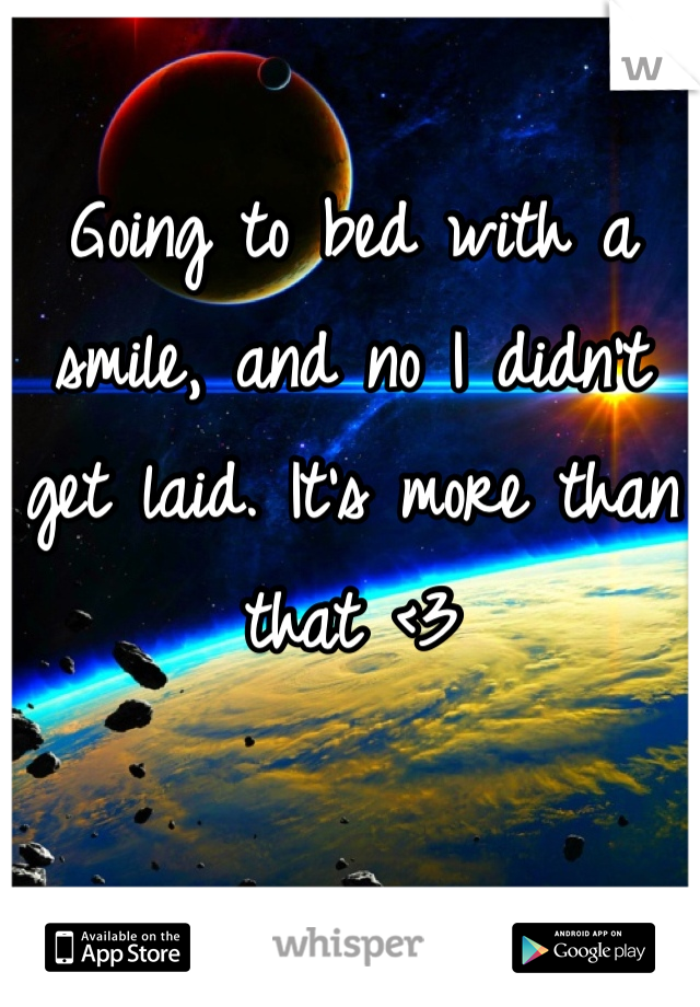 Going to bed with a smile, and no I didn't get laid. It's more than that <3