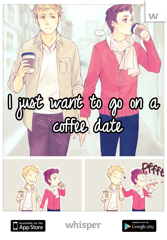 I just want to go on a coffee date
