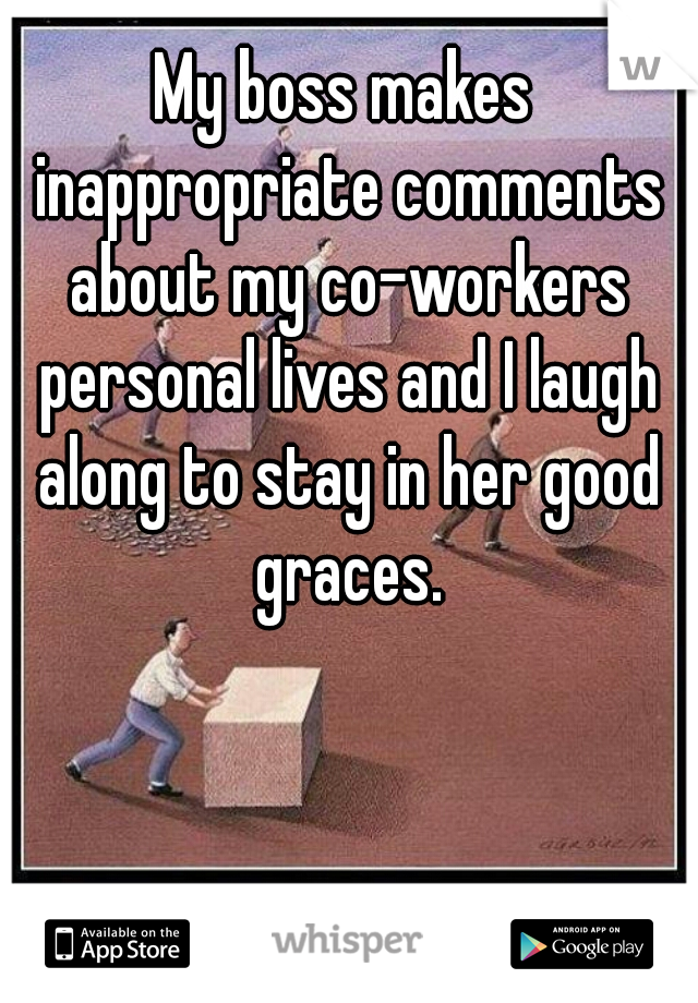 My boss makes inappropriate comments about my co-workers personal lives and I laugh along to stay in her good graces.
