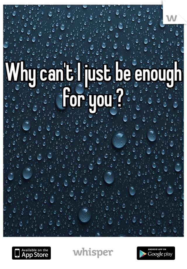 Why can't I just be enough for you ?