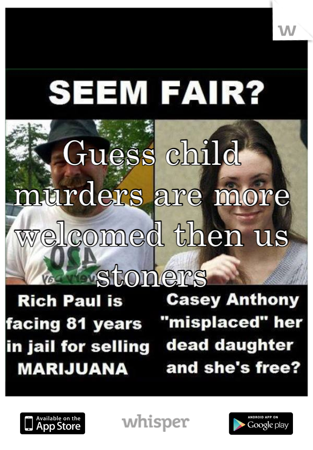 Guess child murders are more welcomed then us stoners