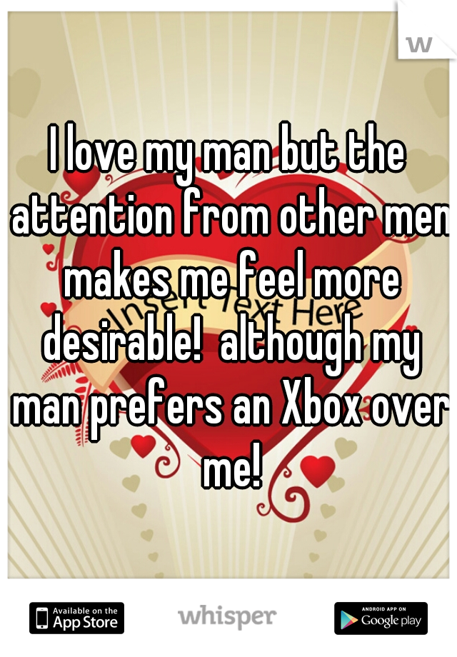 I love my man but the attention from other men makes me feel more desirable!  although my man prefers an Xbox over me!