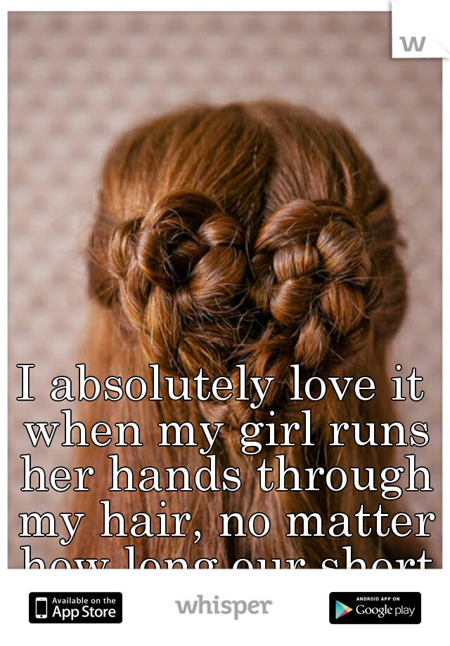 I absolutely love it when my girl runs her hands through my hair, no matter how long our short I have it cut.