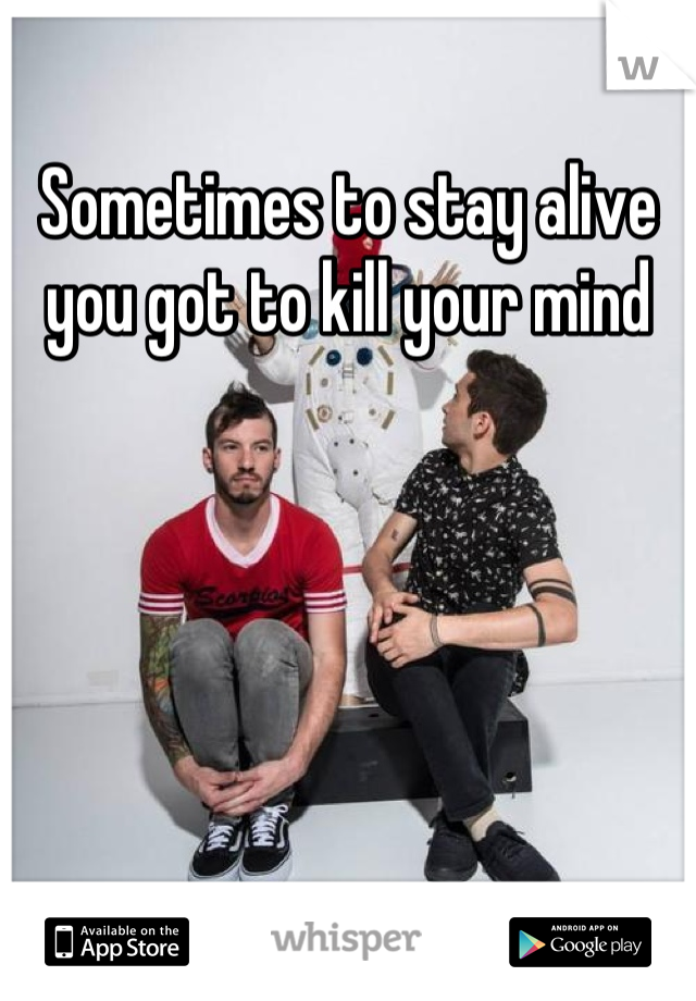 Sometimes to stay alive you got to kill your mind