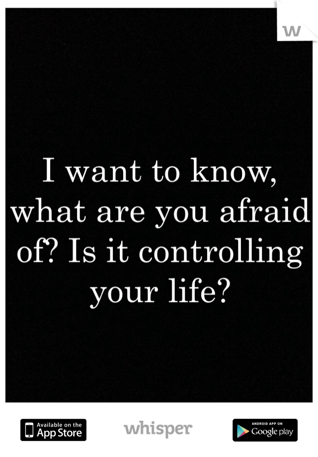I want to know, what are you afraid of? Is it controlling your life?