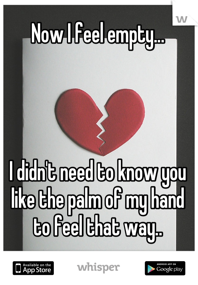 Now I feel empty...     I didn't need to know you like the palm of my hand to feel that way..