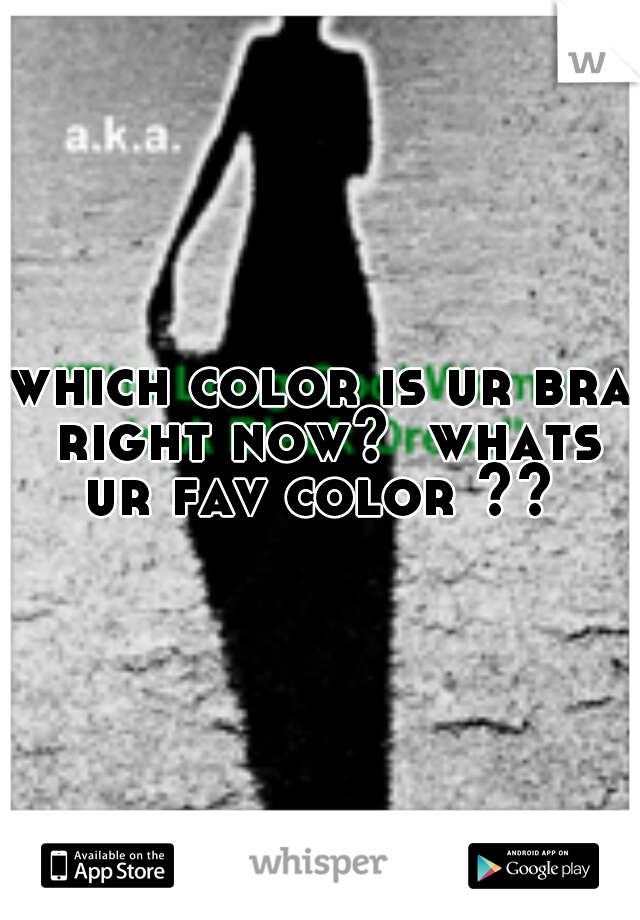 which color is ur bra right now?  whats ur fav color ??