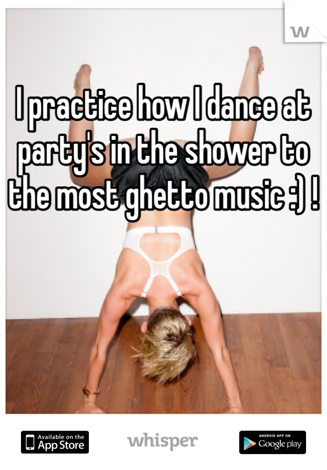 I practice how I dance at party's in the shower to the most ghetto music :) !