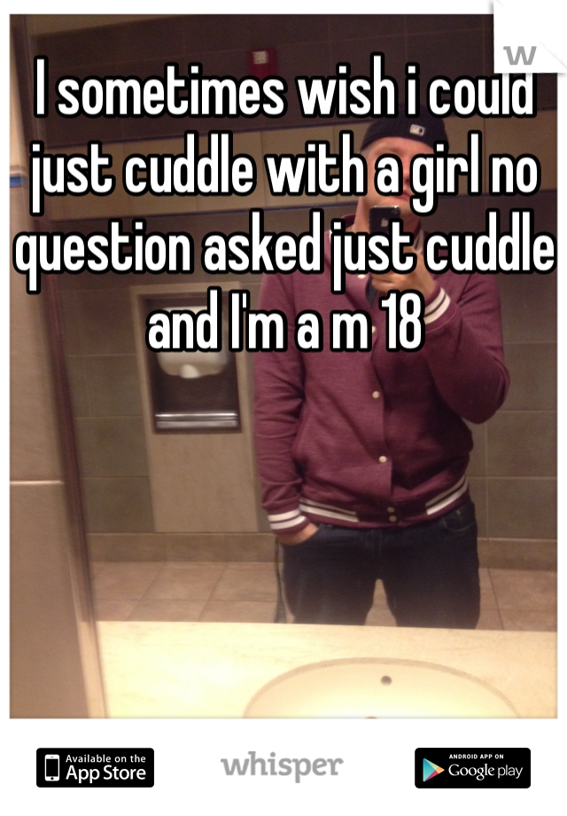 I sometimes wish i could just cuddle with a girl no question asked just cuddle and I'm a m 18
