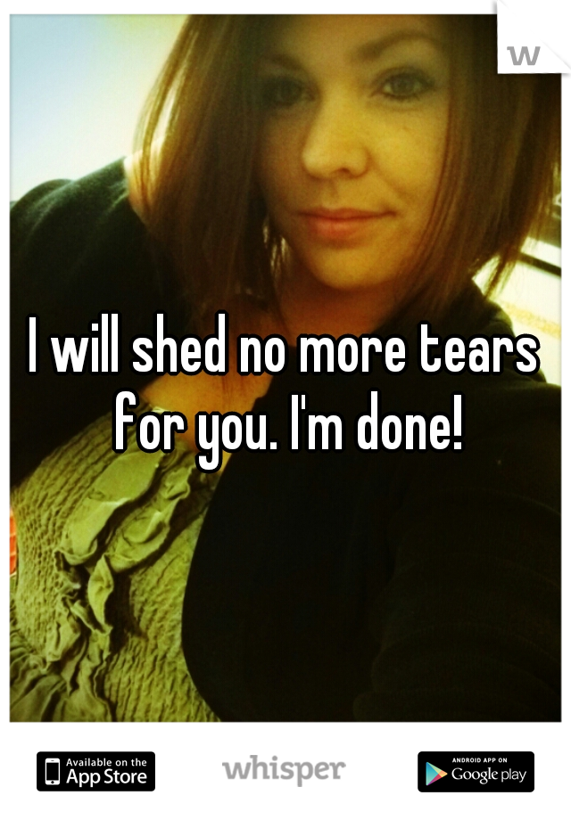 I will shed no more tears for you. I'm done!