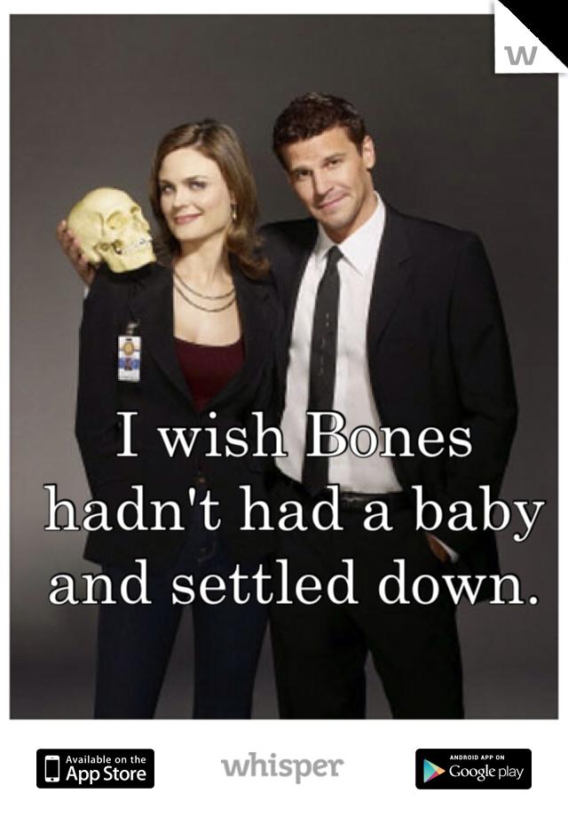 I wish Bones hadn't had a baby and settled down.
