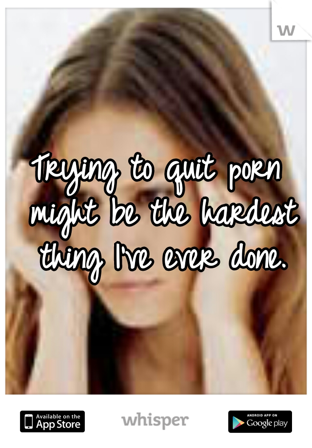 Trying to quit porn might be the hardest thing I've ever done.