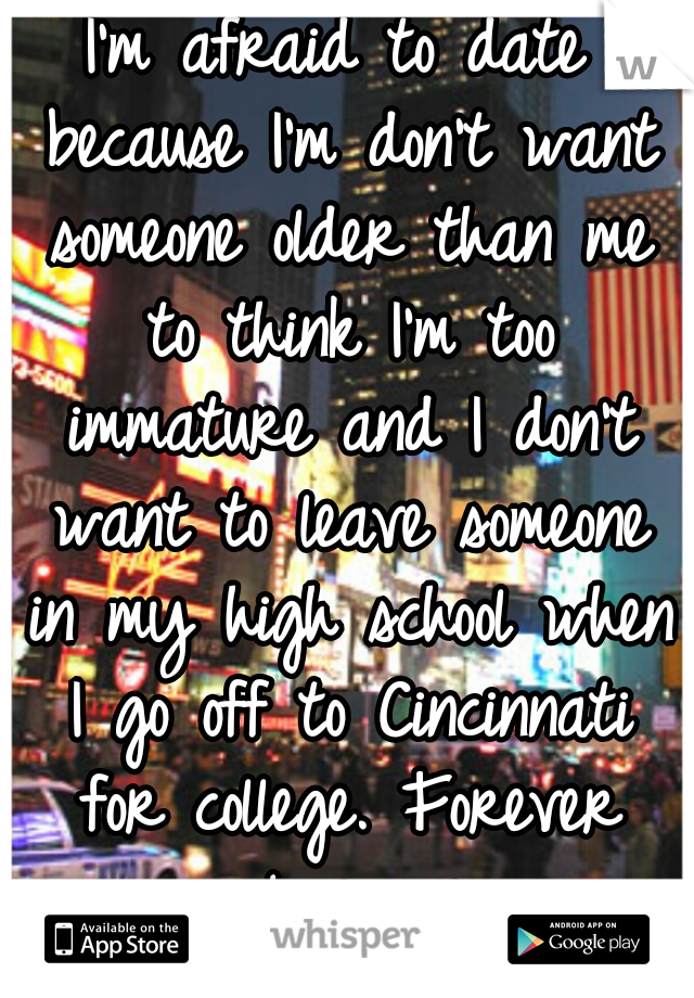 I'm afraid to date because I'm don't want someone older than me to think I'm too immature and I don't want to leave someone in my high school when I go off to Cincinnati for college. Forever alone: me