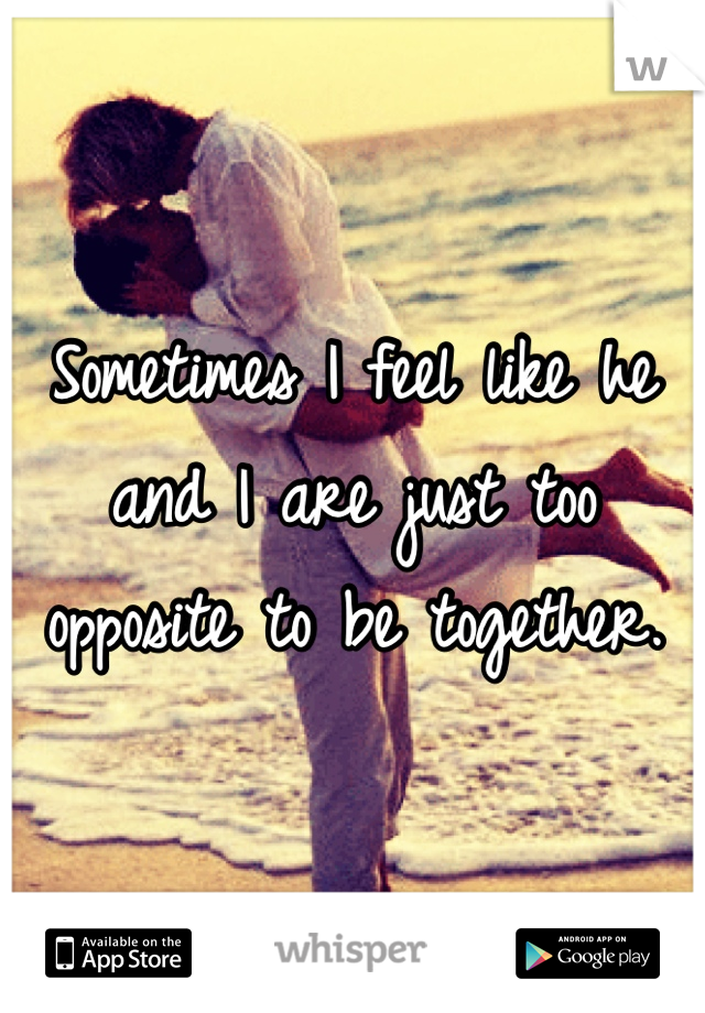 Sometimes I feel like he and I are just too opposite to be together.
