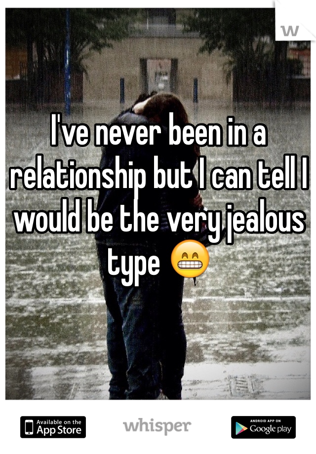 I've never been in a relationship but I can tell I would be the very jealous type 😁