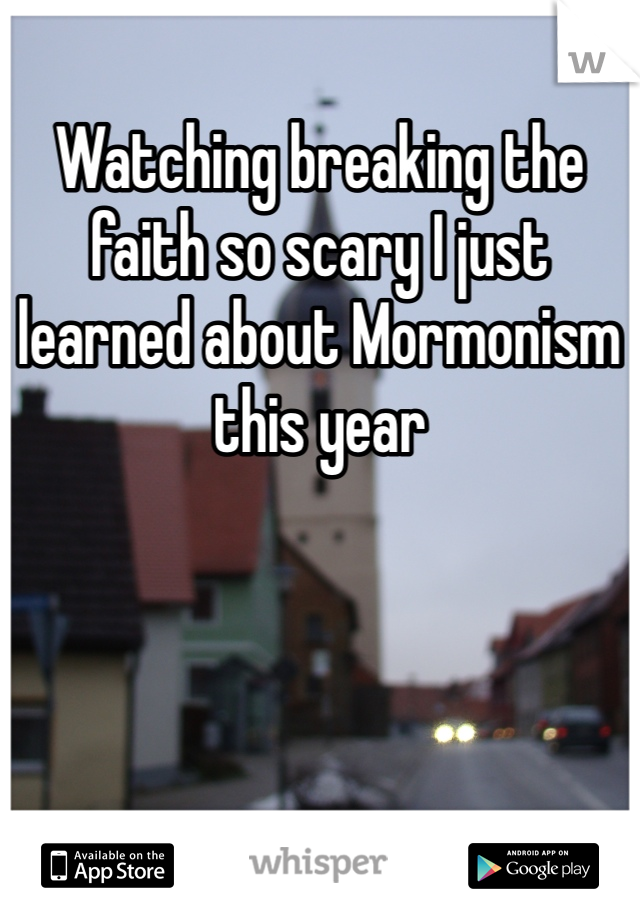 Watching breaking the faith so scary I just learned about Mormonism this year