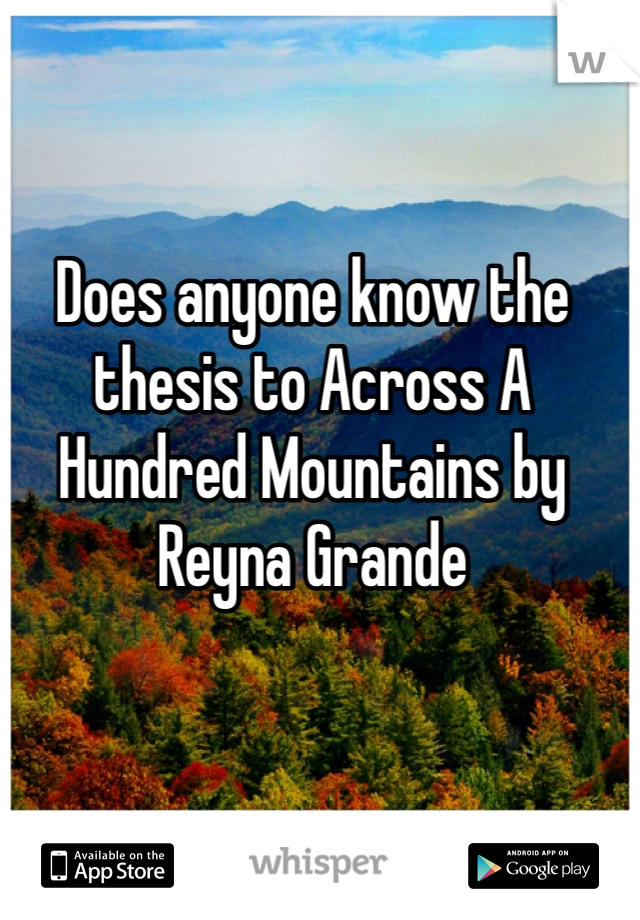 Does anyone know the thesis to Across A Hundred Mountains by Reyna Grande
