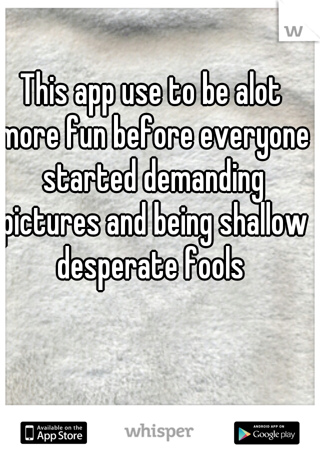 This app use to be alot more fun before everyone started demanding pictures and being shallow desperate fools