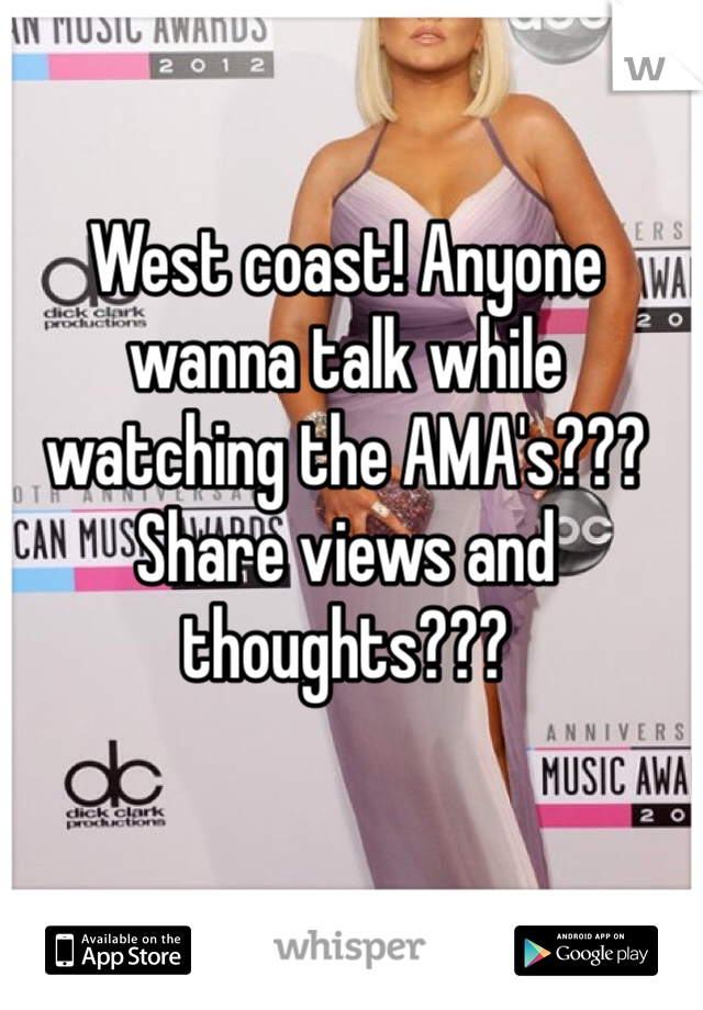 West coast! Anyone wanna talk while watching the AMA's??? Share views and thoughts???