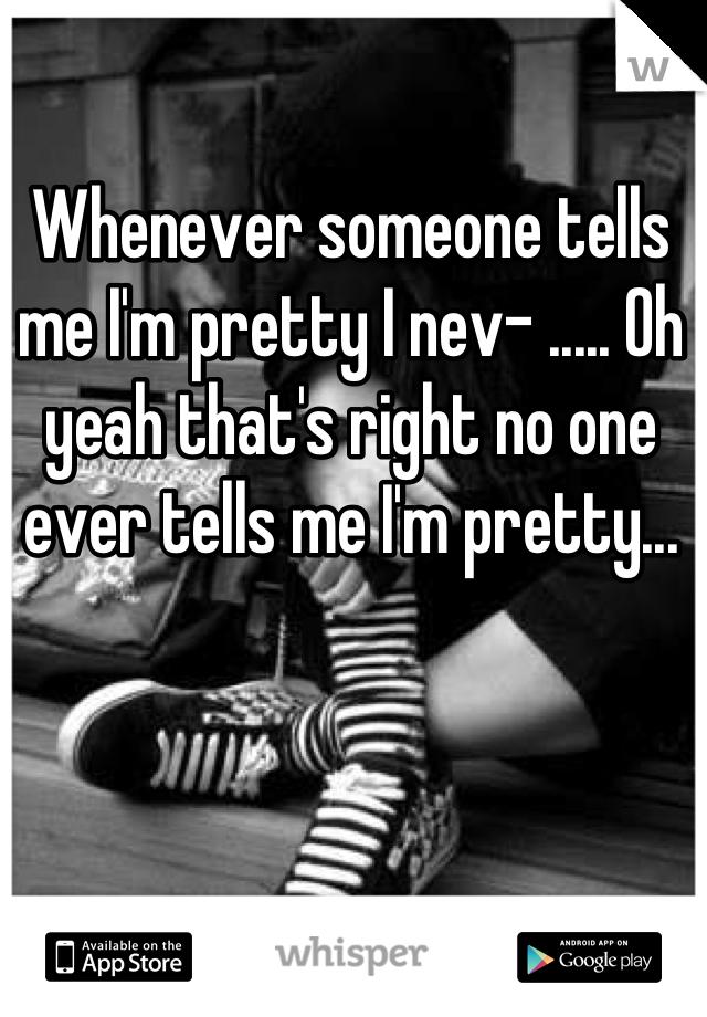 Whenever someone tells me I'm pretty I nev- ..... Oh yeah that's right no one ever tells me I'm pretty...