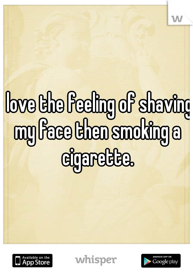 i love the feeling of shaving my face then smoking a cigarette.