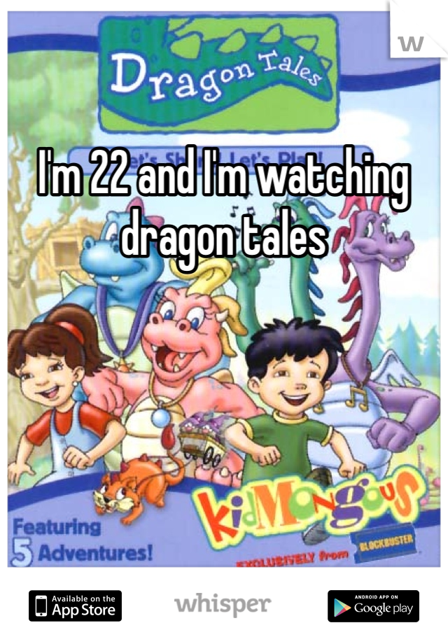 I'm 22 and I'm watching dragon tales