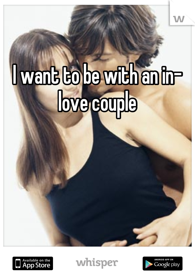 I want to be with an in-love couple