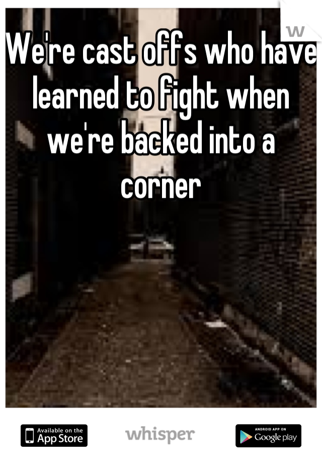 We're cast offs who have learned to fight when we're backed into a corner
