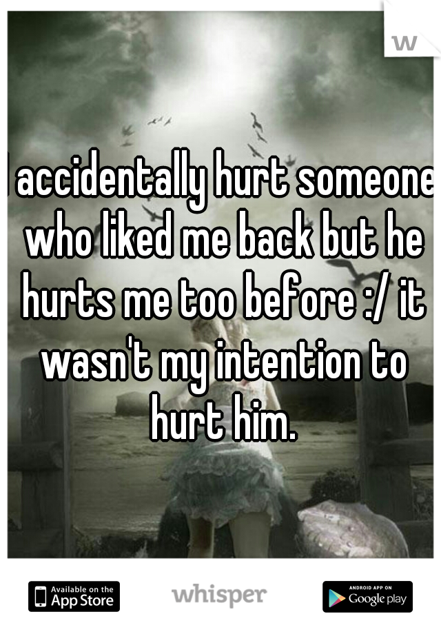 I accidentally hurt someone who liked me back but he hurts me too before :/ it wasn't my intention to hurt him.