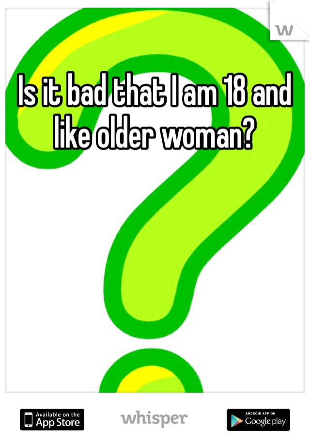 Is it bad that I am 18 and like older woman?