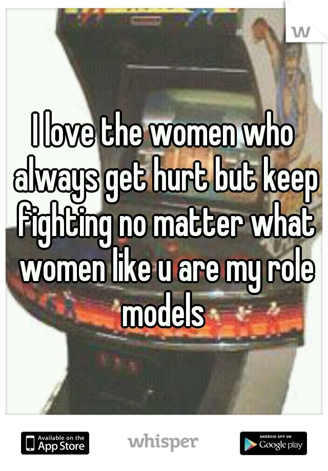 I love the women who always get hurt but keep fighting no matter what women like u are my role models