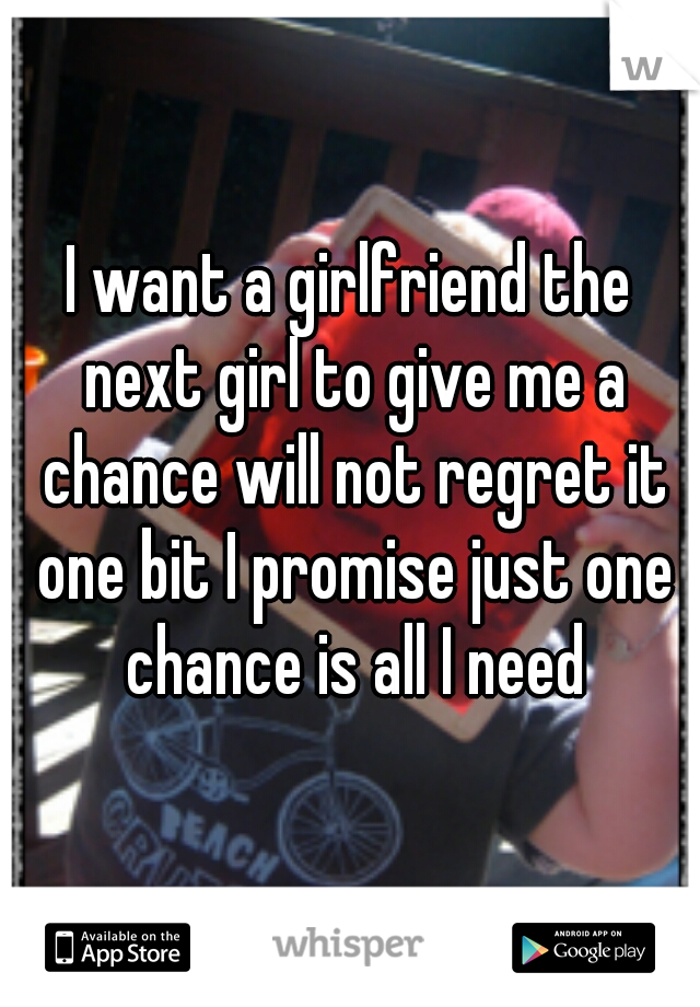 I want a girlfriend the next girl to give me a chance will not regret it one bit I promise just one chance is all I need