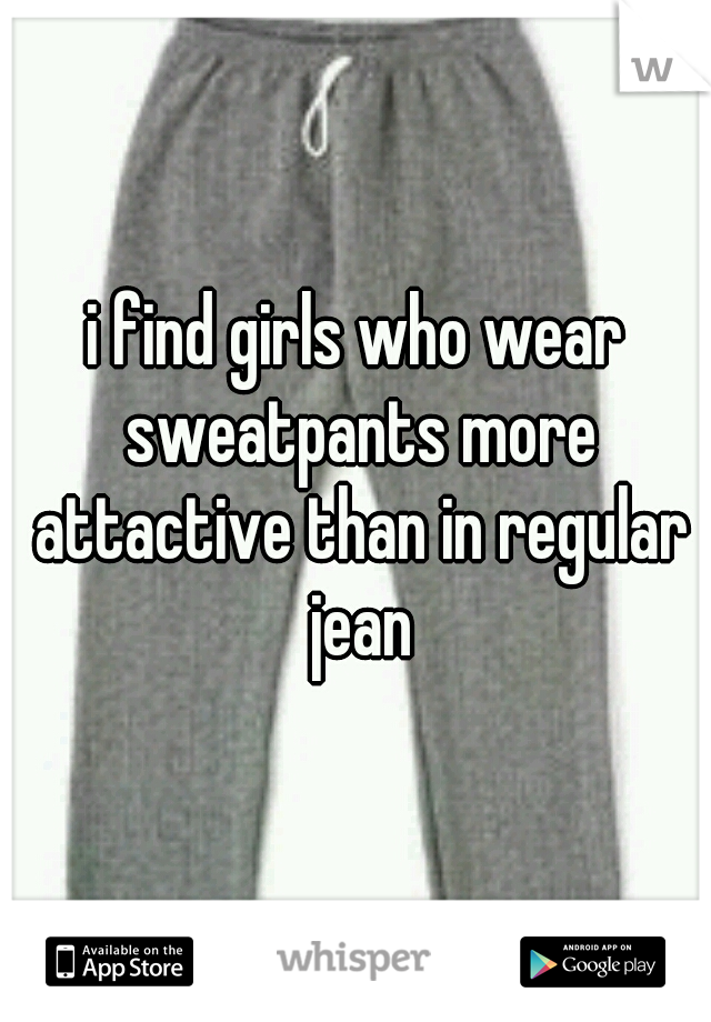i find girls who wear sweatpants more attactive than in regular jean