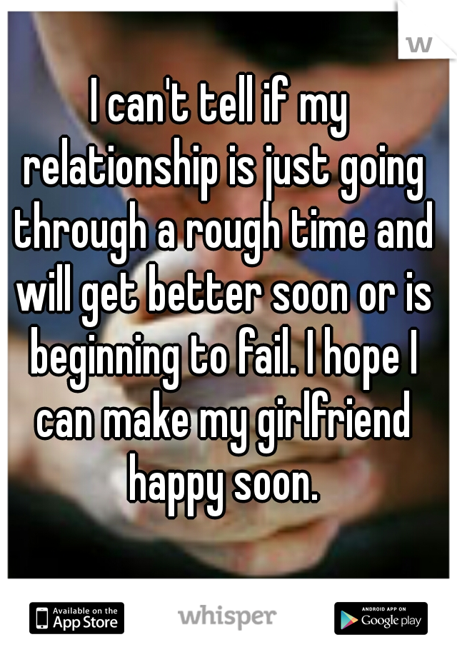 I can't tell if my relationship is just going through a rough time and will get better soon or is beginning to fail. I hope I can make my girlfriend happy soon.