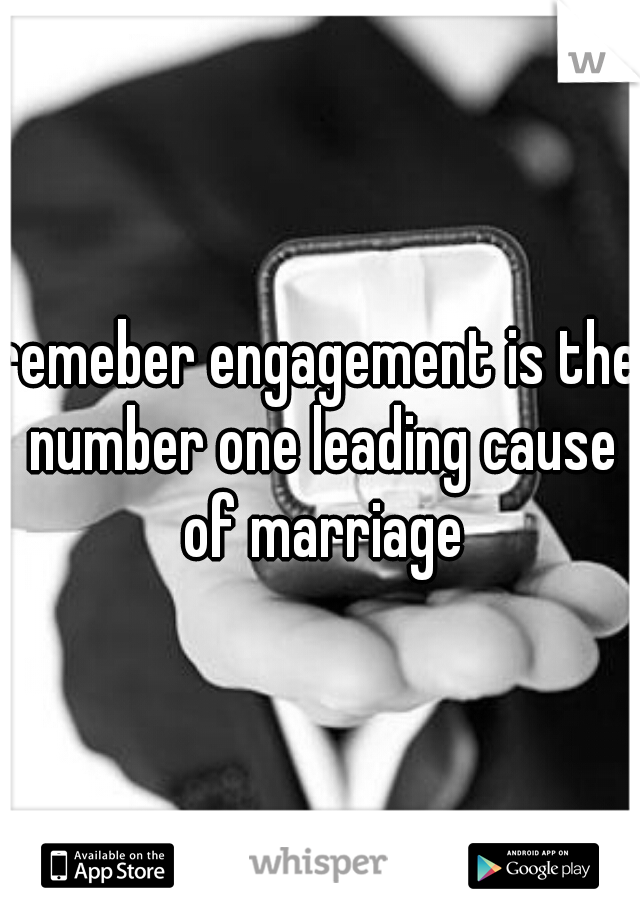 remeber engagement is the number one leading cause of marriage