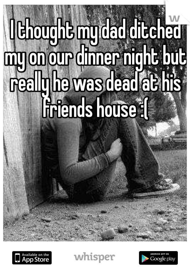 I thought my dad ditched my on our dinner night but really he was dead at his friends house :(
