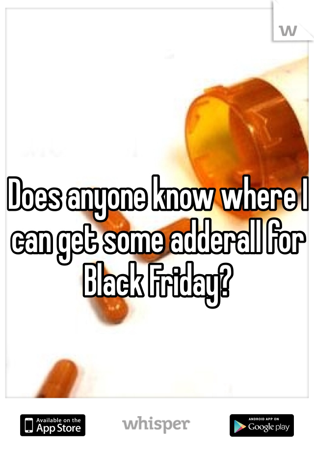Does anyone know where I can get some adderall for Black Friday?