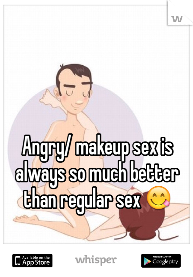 Angry/ makeup sex is always so much better than regular sex 😋